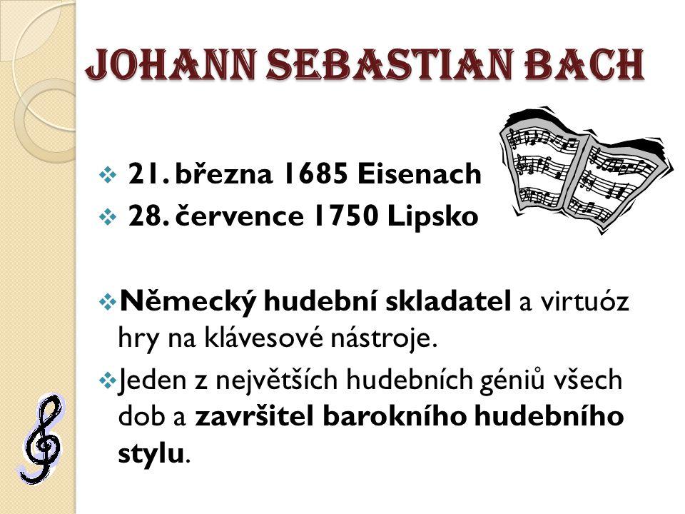 Johann Sebastian Bach  21. března 1685 Eisenach  28. července 1750 Lipsko  Německý hudební skladatel a virtuóz hry na klávesové nástroje.  Jeden z