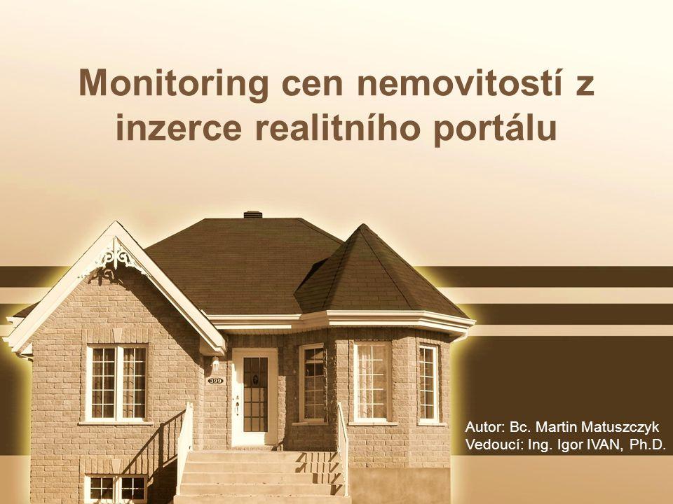 Monitoring cen nemovitostí z inzerce realitního portálu Autor: Bc. Martin Matuszczyk Vedoucí: Ing. Igor IVAN, Ph.D.