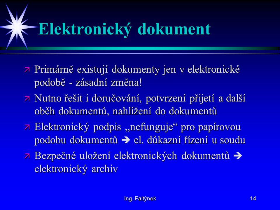 Ing. Faltýnek14 Elektronický dokument ä Primárně existují dokumenty jen v elektronické podobě - zásadní změna! ä Nutno řešit i doručování, potvrzení p