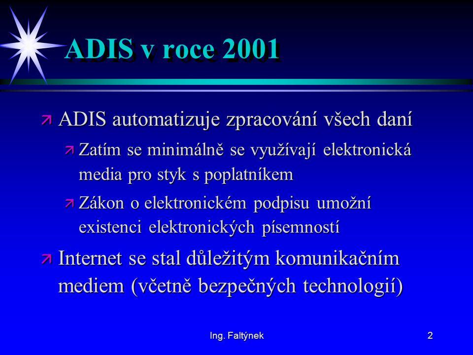 Ing. Faltýnek2 ADIS v roce 2001 ä ADIS automatizuje zpracování všech daní ä Zatím se minimálně se využívají elektronická media pro styk s poplatníkem