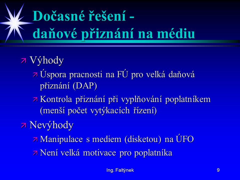 Ing. Faltýnek9 Dočasné řešení - daňové přiznání na médiu ä Výhody ä Úspora pracnosti na FÚ pro velká daňová přiznání (DAP) ä Kontrola přiznání při vyp