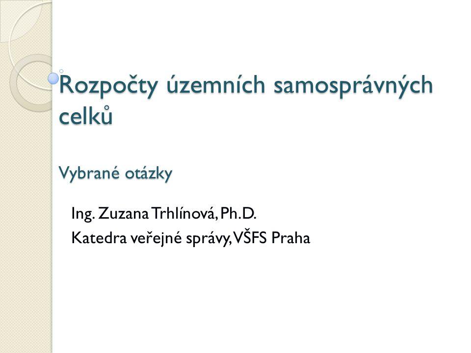 Rozpočty územních samosprávných celků Vybrané otázky Ing. Zuzana Trhlínová, Ph.D. Katedra veřejné správy, VŠFS Praha