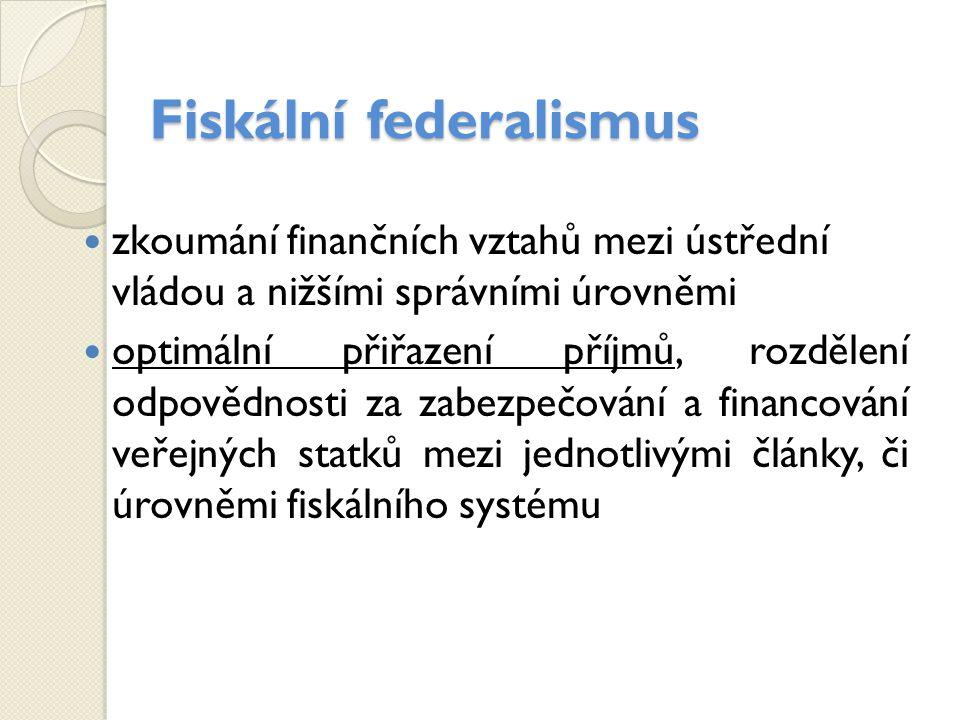 Fiskální federalismus zkoumání finančních vztahů mezi ústřední vládou a nižšími správními úrovněmi optimální přiřazení příjmů, rozdělení odpovědnosti