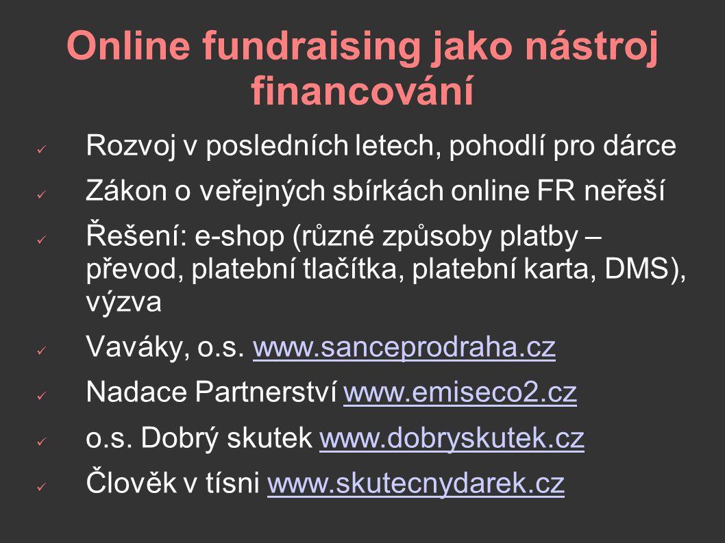 Online fundraising jako nástroj financování Rozvoj v posledních letech, pohodlí pro dárce Zákon o veřejných sbírkách online FR neřeší Řešení: e-shop (různé způsoby platby – převod, platební tlačítka, platební karta, DMS), výzva Vaváky, o.s.