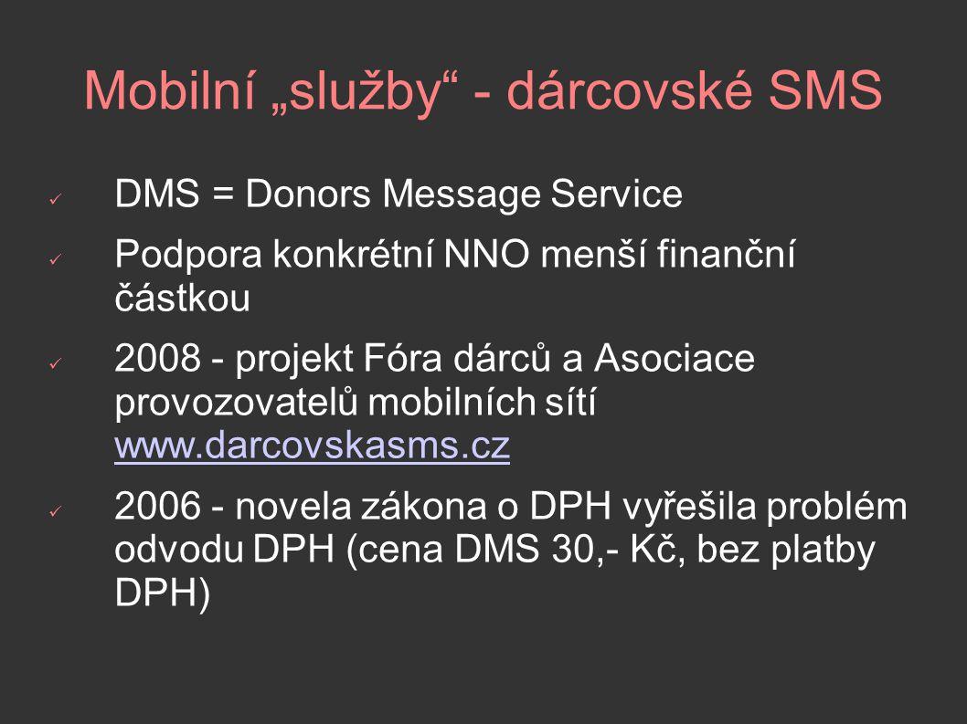 """Mobilní """"služby - dárcovské SMS DMS = Donors Message Service Podpora konkrétní NNO menší finanční částkou 2008 - projekt Fóra dárců a Asociace provozovatelů mobilních sítí www.darcovskasms.cz www.darcovskasms.cz 2006 - novela zákona o DPH vyřešila problém odvodu DPH (cena DMS 30,- Kč, bez platby DPH)"""