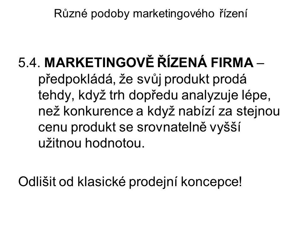 Různé podoby marketingového řízení 5.4. MARKETINGOVĚ ŘÍZENÁ FIRMA – předpokládá, že svůj produkt prodá tehdy, když trh dopředu analyzuje lépe, než kon