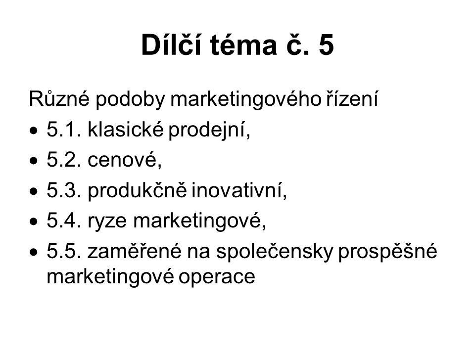 Dílčí téma č. 5 Různé podoby marketingového řízení  5.1. klasické prodejní,  5.2. cenové,  5.3. produkčně inovativní,  5.4. ryze marketingové,  5