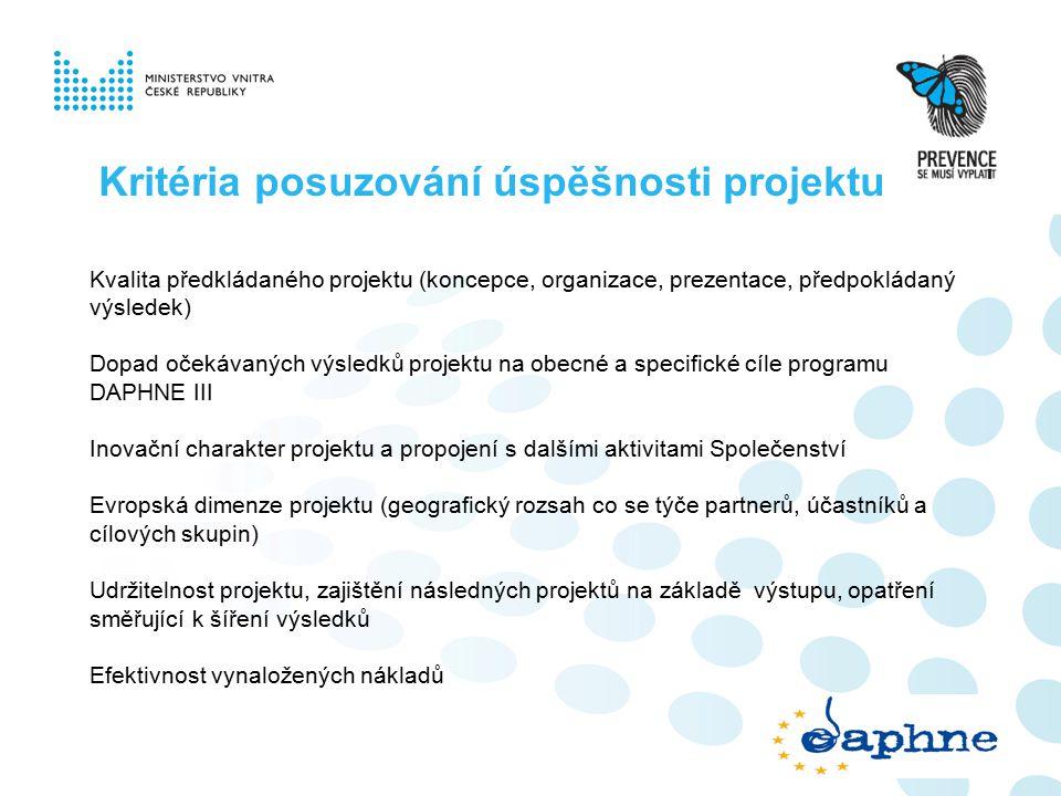 Kritéria posuzování úspěšnosti projektu Kvalita předkládaného projektu (koncepce, organizace, prezentace, předpokládaný výsledek) Dopad očekávaných výsledků projektu na obecné a specifické cíle programu DAPHNE III Inovační charakter projektu a propojení s dalšími aktivitami Společenství Evropská dimenze projektu (geografický rozsah co se týče partnerů, účastníků a cílových skupin) Udržitelnost projektu, zajištění následných projektů na základě výstupu, opatření směřující k šíření výsledků Efektivnost vynaložených nákladů