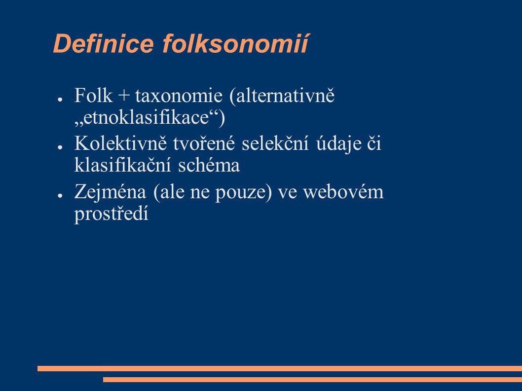 """Definice folksonomií ● Folk + taxonomie (alternativně """"etnoklasifikace ) ● Kolektivně tvořené selekční údaje či klasifikační schéma ● Zejména (ale ne pouze) ve webovém prostředí"""