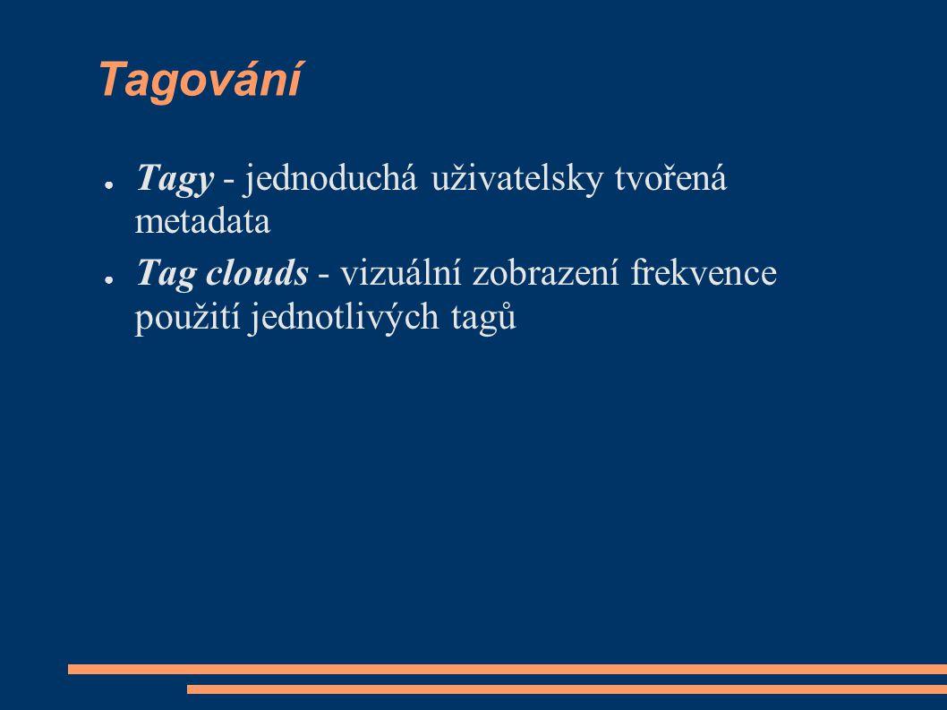 Tagování ● Tagy - jednoduchá uživatelsky tvořená metadata ● Tag clouds - vizuální zobrazení frekvence použití jednotlivých tagů