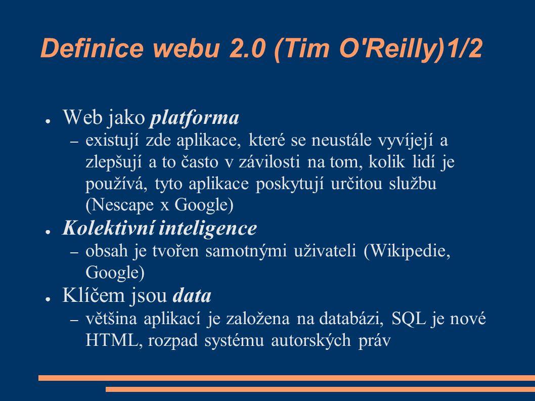 Definice webu 2.0 (Tim O Reilly)1/2 ● Web jako platforma – existují zde aplikace, které se neustále vyvíjejí a zlepšují a to často v závilosti na tom, kolik lidí je používá, tyto aplikace poskytují určitou službu (Nescape x Google) ● Kolektivní inteligence – obsah je tvořen samotnými uživateli (Wikipedie, Google) ● Klíčem jsou data – většina aplikací je založena na databázi, SQL je nové HTML, rozpad systému autorských práv