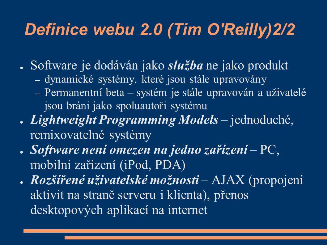 Definice webu 2.0 (Tim O Reilly)2/2 ● Software je dodáván jako služba ne jako produkt – dynamické systémy, které jsou stále upravovány – Permanentní beta – systém je stále upravován a uživatelé jsou bráni jako spoluautoři systému ● Lightweight Programming Models – jednoduché, remixovatelné systémy ● Software není omezen na jedno zařízení – PC, mobilní zařízení (iPod, PDA) ● Rozšířené uživatelské možnosti – AJAX (propojení aktivit na straně serveru i klienta), přenos desktopových aplikací na internet