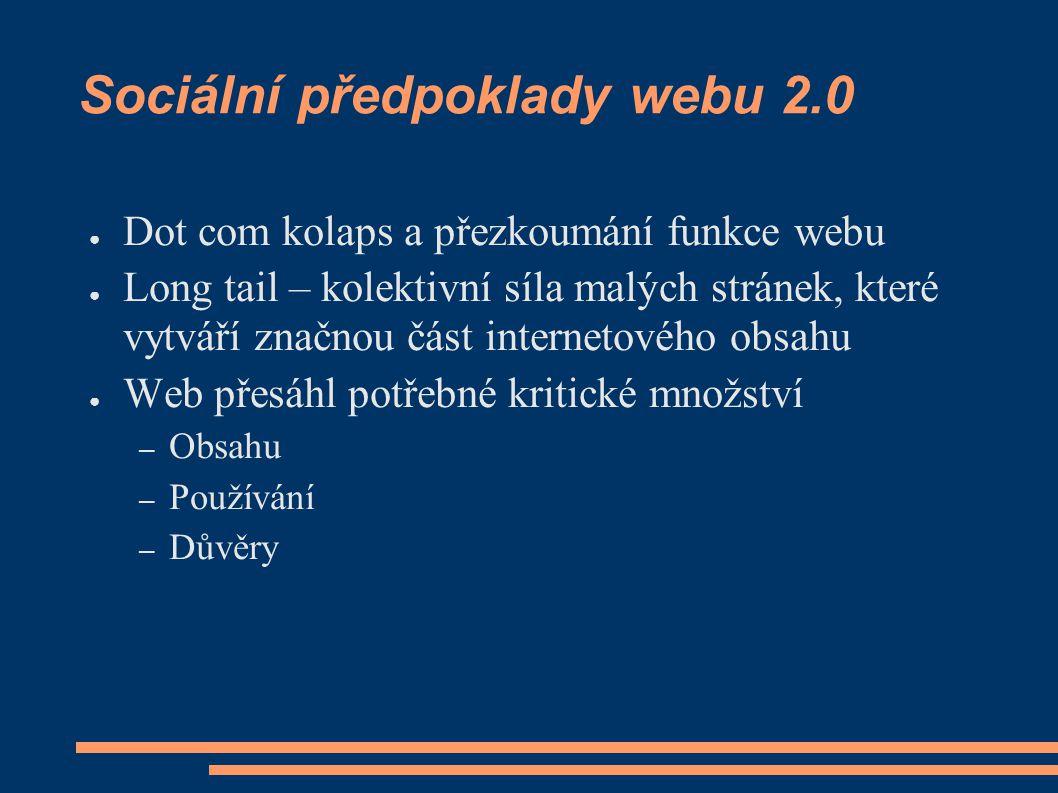 Sociální předpoklady webu 2.0 ● Dot com kolaps a přezkoumání funkce webu ● Long tail – kolektivní síla malých stránek, které vytváří značnou část internetového obsahu ● Web přesáhl potřebné kritické množství – Obsahu – Používání – Důvěry