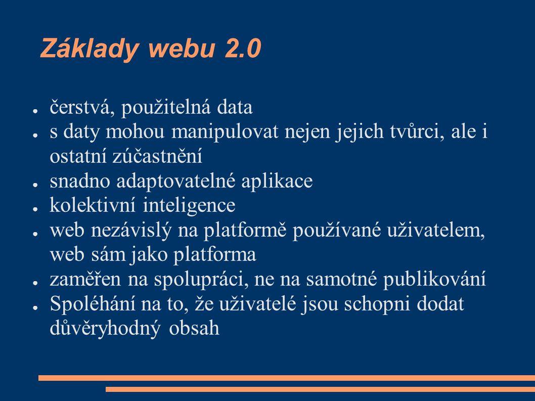 Základy webu 2.0 ● čerstvá, použitelná data ● s daty mohou manipulovat nejen jejich tvůrci, ale i ostatní zúčastnění ● snadno adaptovatelné aplikace ● kolektivní inteligence ● web nezávislý na platformě používané uživatelem, web sám jako platforma ● zaměřen na spolupráci, ne na samotné publikování ● Spoléhání na to, že uživatelé jsou schopni dodat důvěryhodný obsah