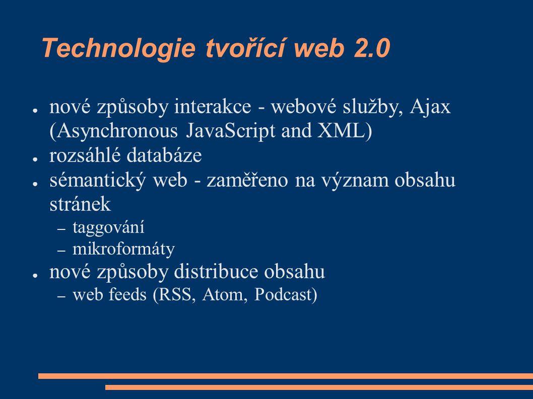 Technologie tvořící web 2.0 ● nové způsoby interakce - webové služby, Ajax (Asynchronous JavaScript and XML) ● rozsáhlé databáze ● sémantický web - zaměřeno na význam obsahu stránek – taggování – mikroformáty ● nové způsoby distribuce obsahu – web feeds (RSS, Atom, Podcast)