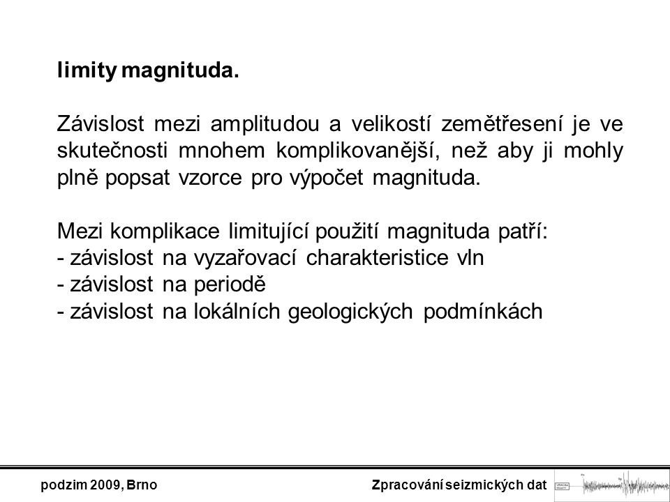 podzim 2009, Brno Zpracování seizmických dat limity magnituda. Závislost mezi amplitudou a velikostí zemětřesení je ve skutečnosti mnohem komplikovaně