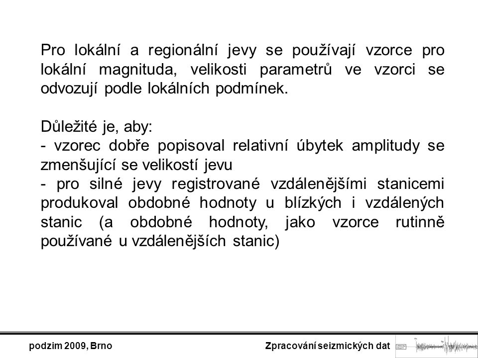 podzim 2009, Brno Zpracování seizmických dat Pro lokální a regionální jevy se používají vzorce pro lokální magnituda, velikosti parametrů ve vzorci se odvozují podle lokálních podmínek.