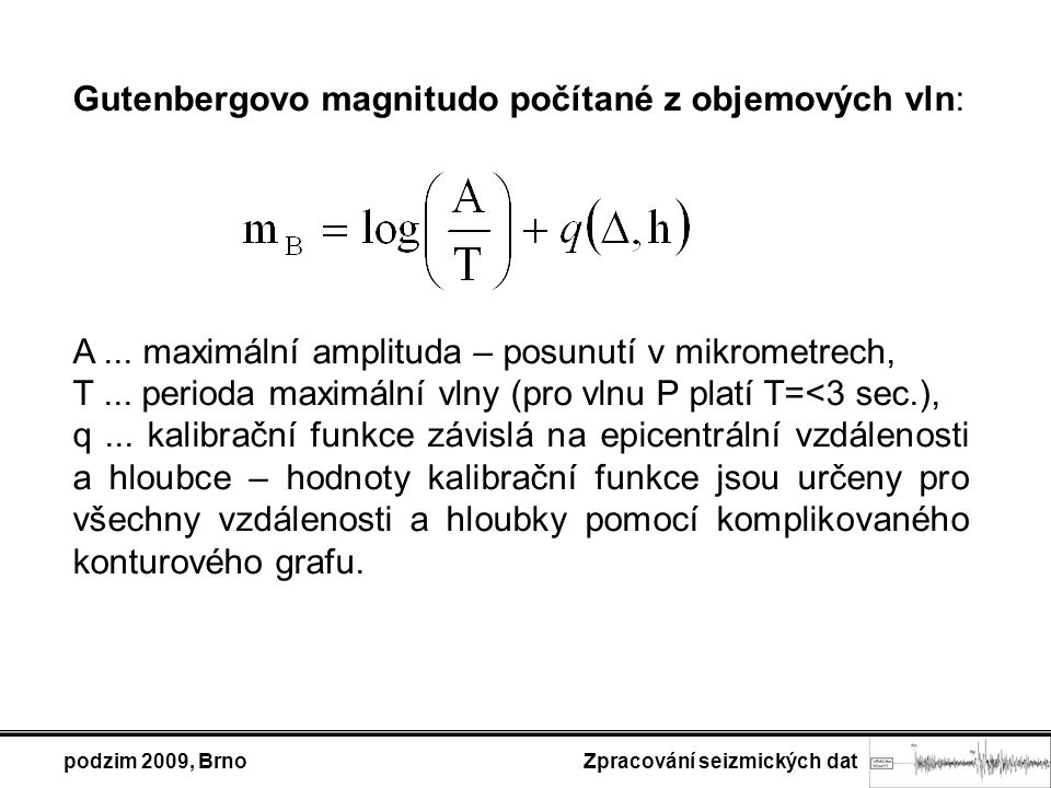 podzim 2009, Brno Zpracování seizmických dat V současnosti se v široké míře používá pro výpočet magnituda mb z objemových vln P a PKP vztah určený Veithem a Clawsonem (1972) pro krátkoperiodické záznamy, který je formálně shodný s Gutenbergovým magnitudem m B, liší se grafy pro funkci q(D,h) a způsobem odečtu amplitudy (peak-to-peak, v nanometrech):