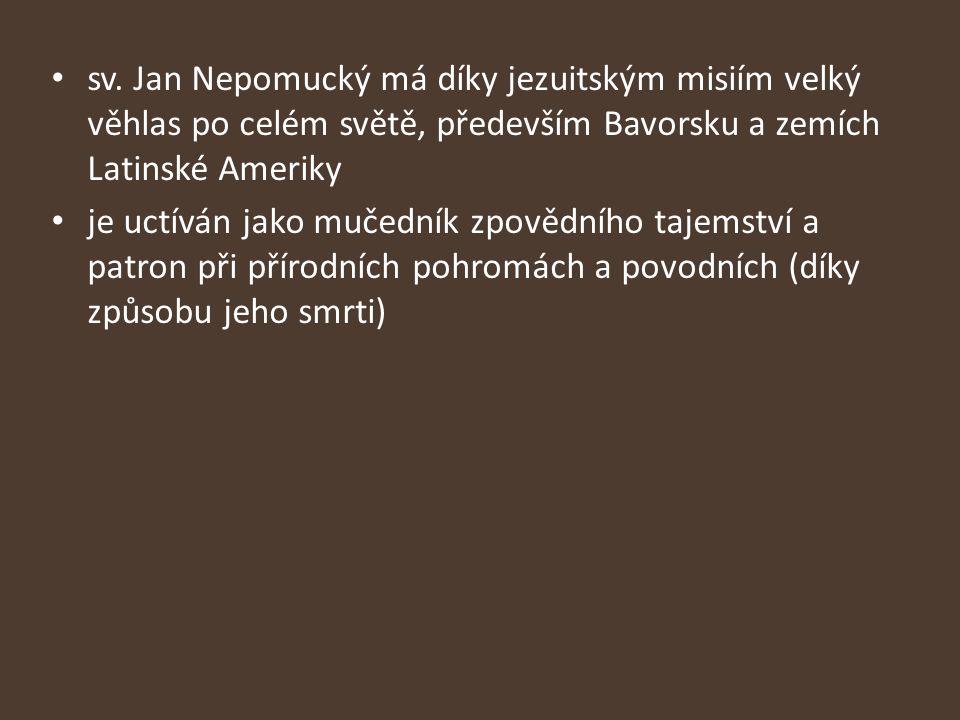 sv. Jan Nepomucký má díky jezuitským misiím velký věhlas po celém světě, především Bavorsku a zemích Latinské Ameriky je uctíván jako mučedník zpovědn