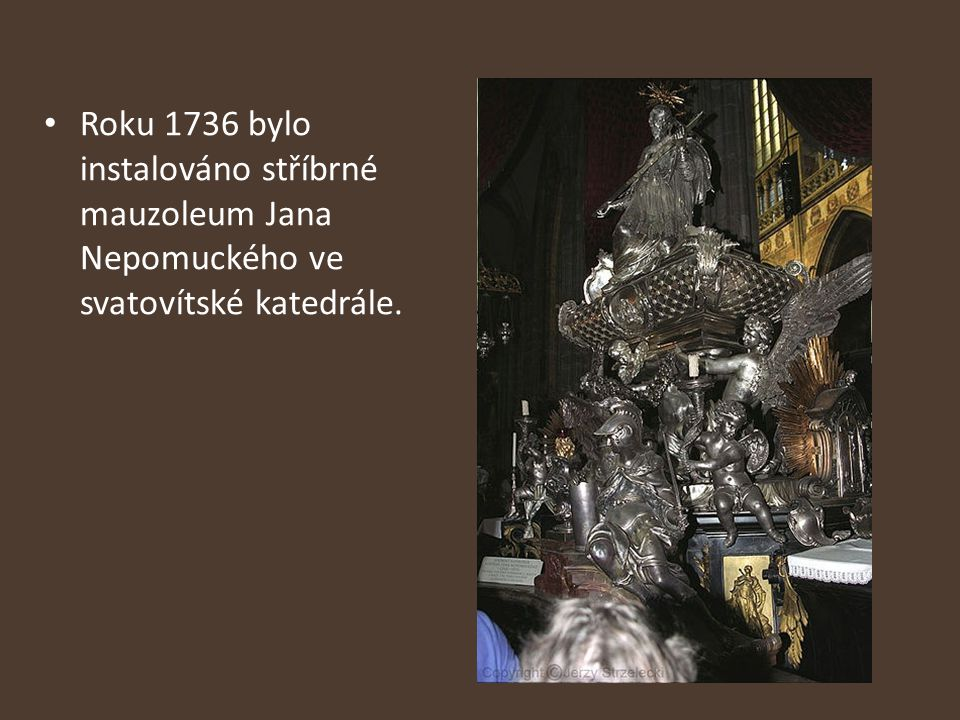 Roku 1736 bylo instalováno stříbrné mauzoleum Jana Nepomuckého ve svatovítské katedrále.