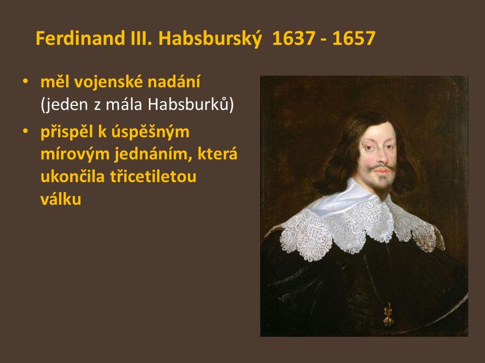 Ferdinand III. Habsburský 1637 - 1657 měl vojenské nadání (jeden z mála Habsburků) přispěl k úspěšným mírovým jednáním, která ukončila třicetiletou vá