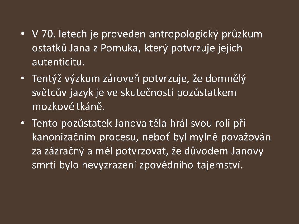 V 70. letech je proveden antropologický průzkum ostatků Jana z Pomuka, který potvrzuje jejich autenticitu. Tentýž výzkum zároveň potvrzuje, že domnělý