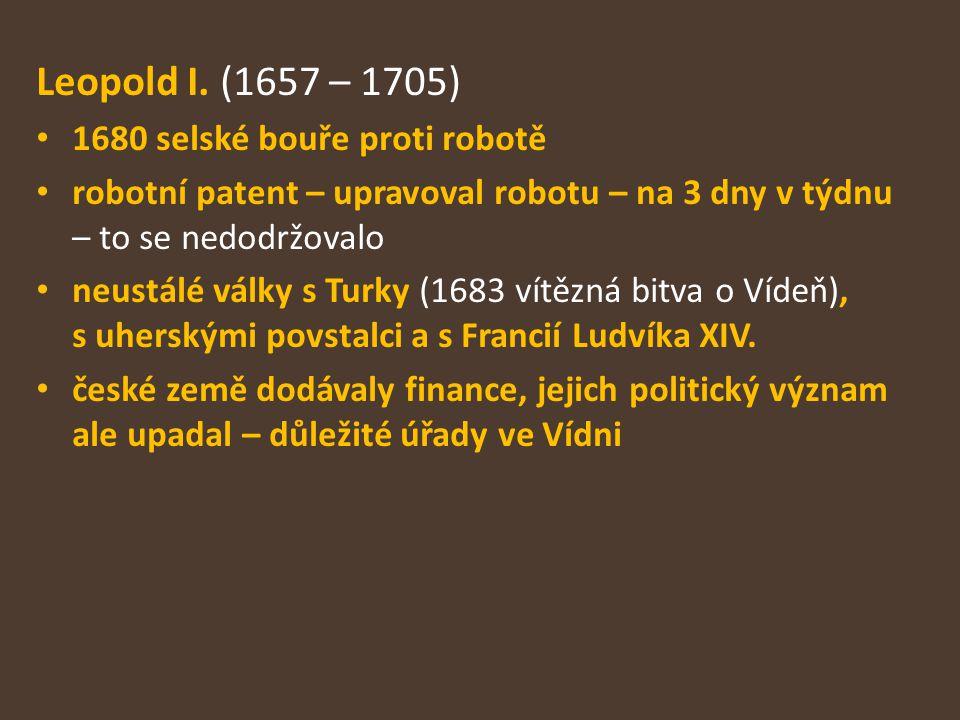 Leopold I. (1657 – 1705) 1680 selské bouře proti robotě robotní patent – upravoval robotu – na 3 dny v týdnu – to se nedodržovalo neustálé války s Tur