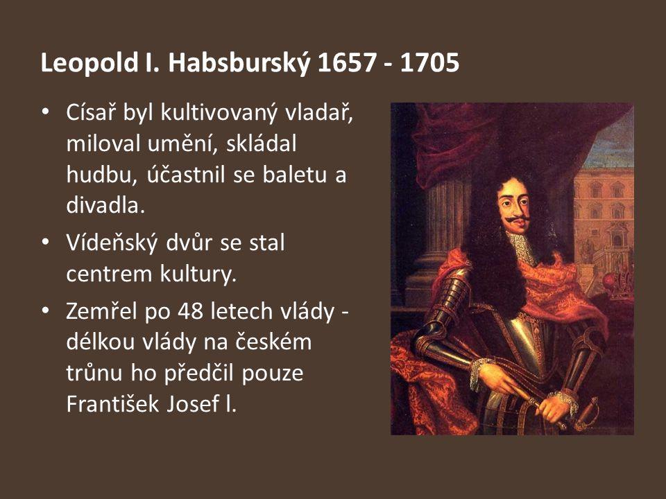 Leopold I. Habsburský 1657 - 1705 Císař byl kultivovaný vladař, miloval umění, skládal hudbu, účastnil se baletu a divadla. Vídeňský dvůr se stal cent
