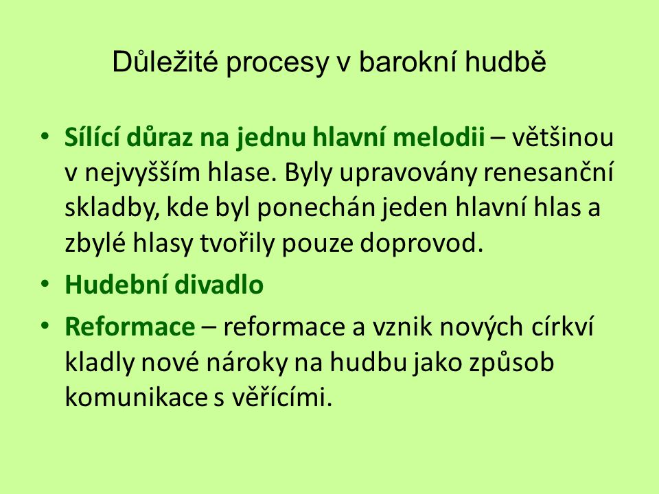 Důležité procesy v barokní hudbě Sílící důraz na jednu hlavní melodii – většinou v nejvyšším hlase. Byly upravovány renesanční skladby, kde byl ponech