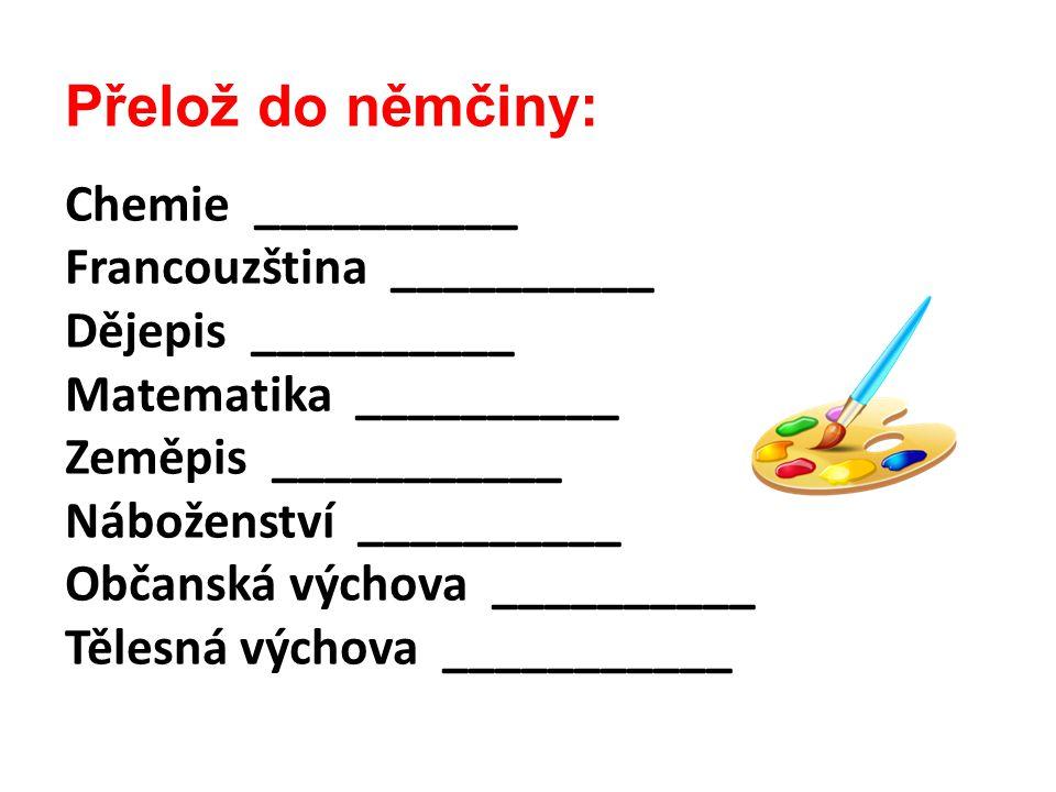 Přelož do němčiny: Chemie __________ Francouzština __________ Dějepis __________ Matematika __________ Zeměpis ___________ Náboženství __________ Obča