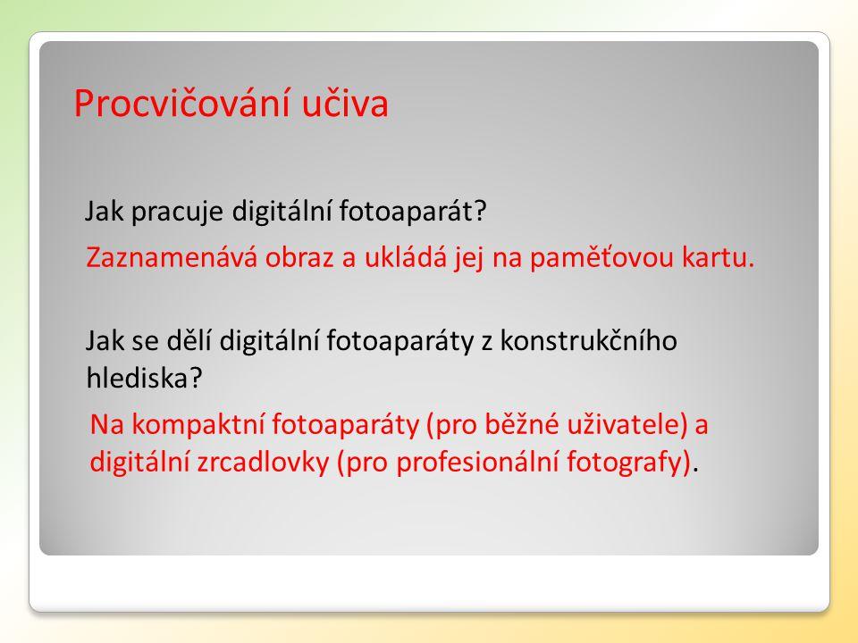 Procvičování učiva Jak pracuje digitální fotoaparát? Zaznamenává obraz a ukládá jej na paměťovou kartu. Jak se dělí digitální fotoaparáty z konstrukčn