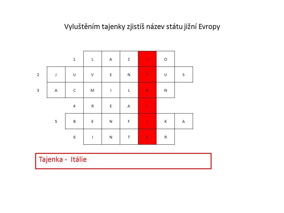 1LAZIO 2JUVENTUS 3ACMILÁN 4REAL 5BENFIKA 6INTER Vyluštěním tajenky zjistíš název státu jižní Evropy Tajenka - Itálie