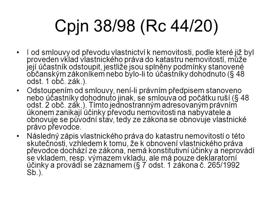 Cpjn 38/98 (Rc 44/20) I od smlouvy od převodu vlastnictví k nemovitosti, podle které již byl proveden vklad vlastnického práva do katastru nemovitostí, může její účastník odstoupit, jestliže jsou splněny podmínky stanovené občanským zákoníkem nebo bylo-li to účastníky dohodnuto (§ 48 odst.