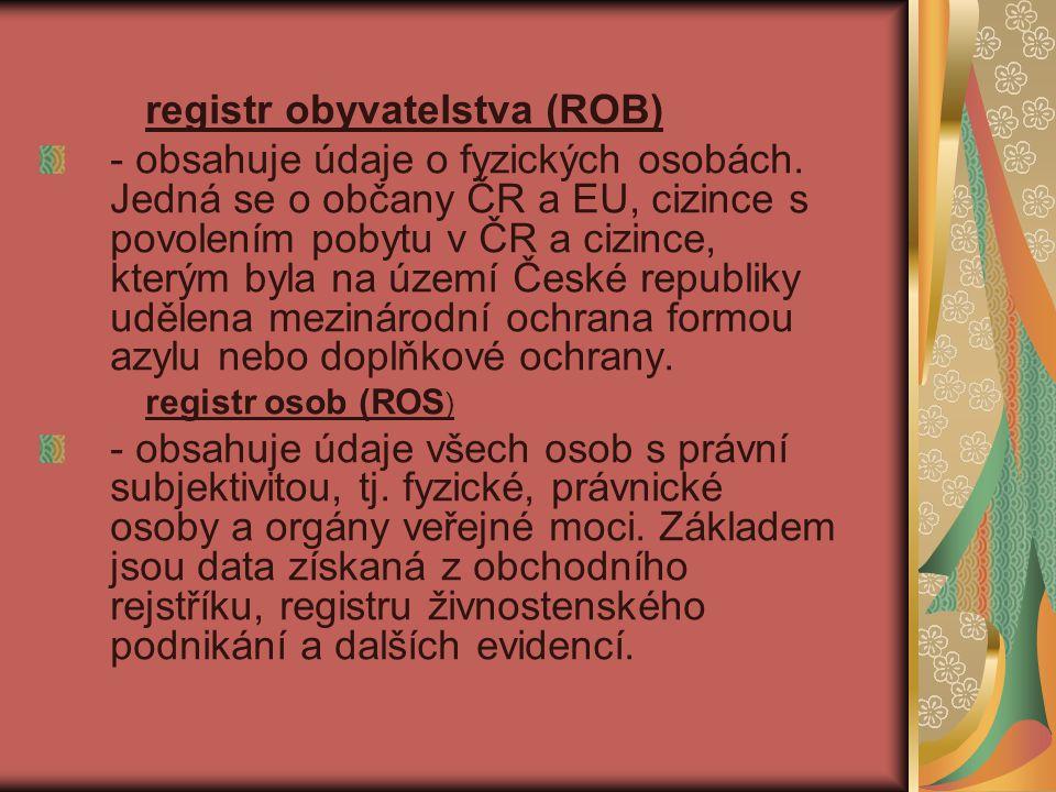 registr obyvatelstva (ROB) - obsahuje údaje o fyzických osobách. Jedná se o občany ČR a EU, cizince s povolením pobytu v ČR a cizince, kterým byla na