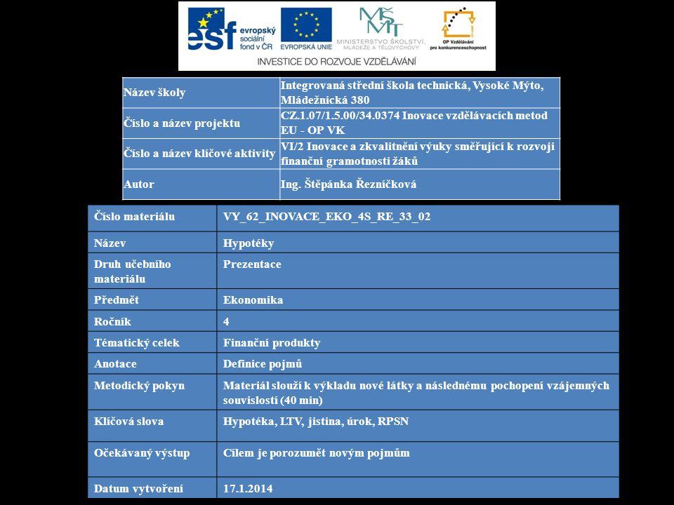 Číslo materiáluVY_62_INOVACE_EKO_4S_RE_33_02 NázevHypotéky Druh učebního materiálu Prezentace PředmětEkonomika Ročník4 Tématický celekFinanční produkty AnotaceDefinice pojmů Metodický pokynMateriál slouží k výkladu nové látky a následnému pochopení vzájemných souvislostí (40 min) Klíčová slovaHypotéka, LTV, jistina, úrok, RPSN Očekávaný výstupCílem je porozumět novým pojmům Datum vytvoření17.1.2014 Název školy Integrovaná střední škola technická, Vysoké Mýto, Mládežnická 380 Číslo a název projektu CZ.1.07/1.5.00/34.0374 Inovace vzdělávacích metod EU - OP VK Číslo a název klíčové aktivity VI/2 Inovace a zkvalitnění výuky směřující k rozvoji finanční gramotnosti žáků AutorIng.