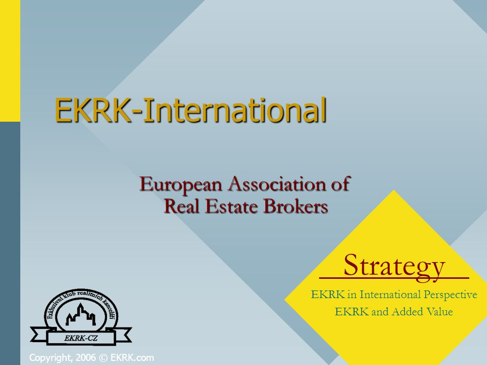 Copyright, 2006 © EKRK.com EKRK-International Strategy EKRK in International Perspective EKRK and Added Value European Association of Real Estate Brokers