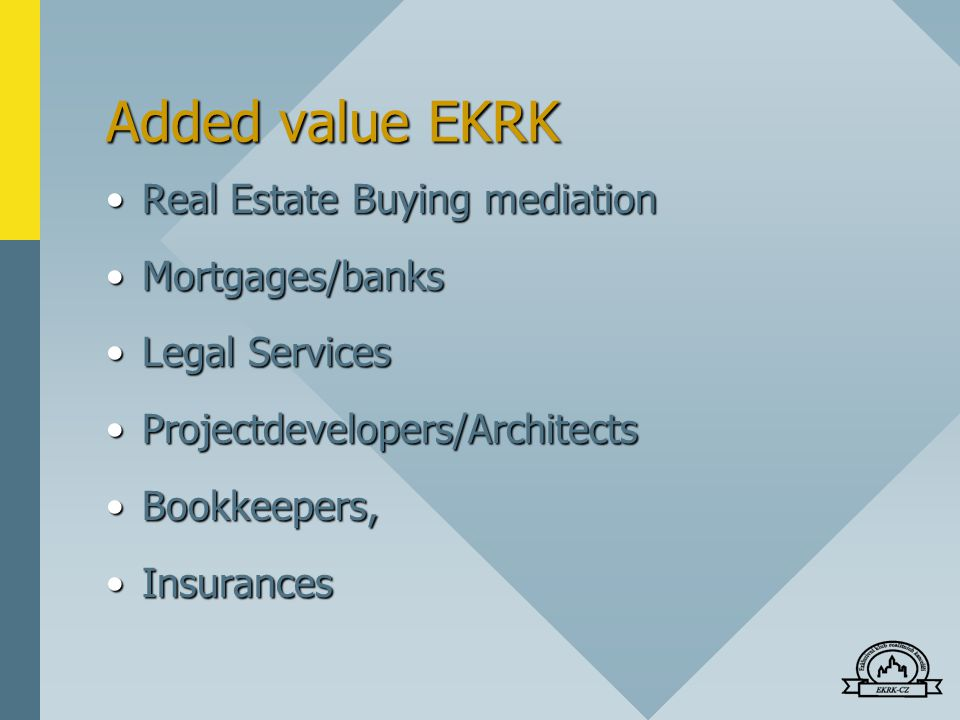 Added value EKRK Real Estate Buying mediationReal Estate Buying mediation Mortgages/banksMortgages/banks Legal ServicesLegal Services Projectdevelopers/ArchitectsProjectdevelopers/Architects Bookkeepers,Bookkeepers, InsurancesInsurances