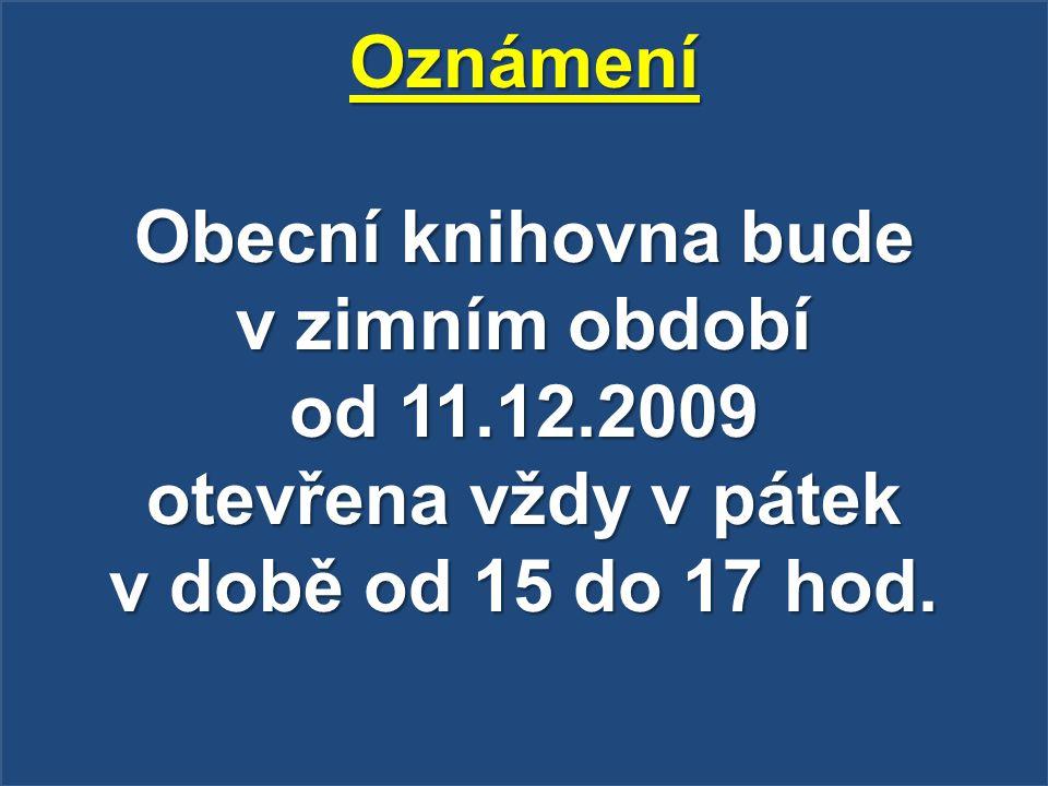 Oznámení Obecní knihovna bude v zimním období od 11.12.2009 otevřena vždy v pátek v době od 15 do 17 hod.