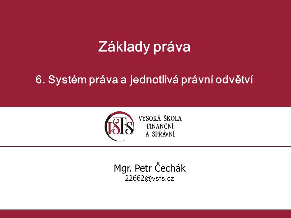Základy práva 6. Systém práva a jednotlivá právní odvětví Mgr. Petr Čechák 22662 @vsfs.cz