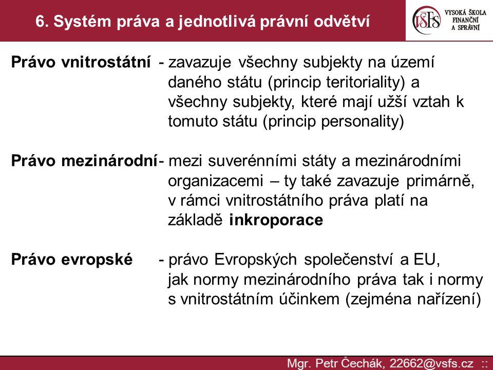 Mgr. Petr Čechák, 22662@vsfs.cz :: 6. Systém práva a jednotlivá právní odvětví Právo vnitrostátní- zavazuje všechny subjekty na území daného státu (pr