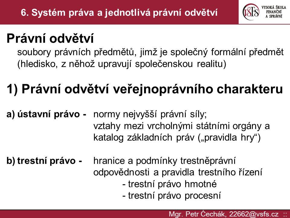 Mgr. Petr Čechák, 22662@vsfs.cz :: 6. Systém práva a jednotlivá právní odvětví Právní odvětví soubory právních předmětů, jimž je společný formální pře