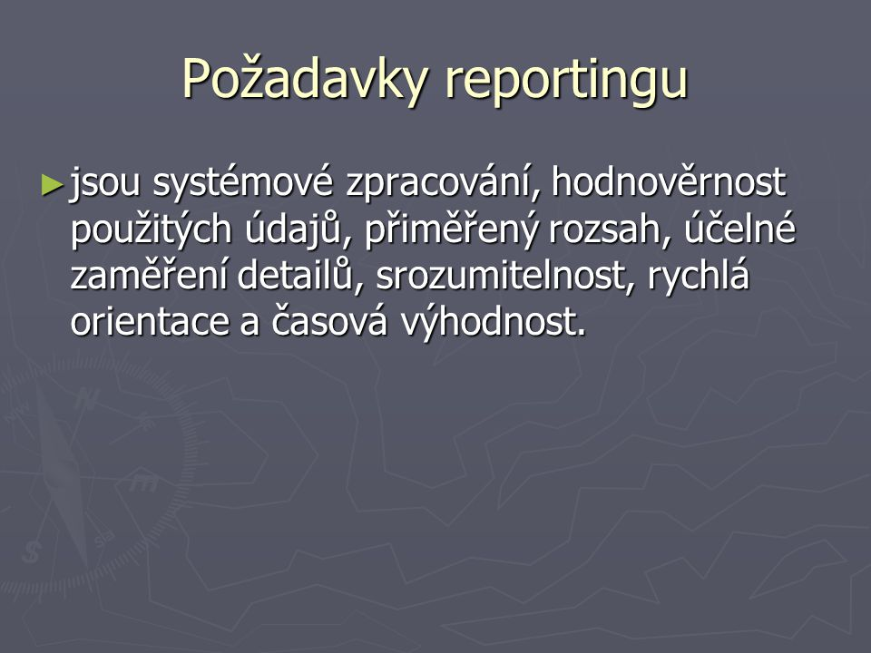 Požadavky reportingu ► jsou systémové zpracování, hodnověrnost použitých údajů, přiměřený rozsah, účelné zaměření detailů, srozumitelnost, rychlá orie