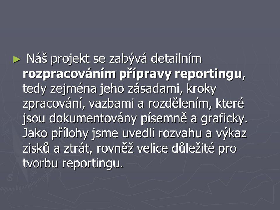 ► Náš projekt se zabývá detailním rozpracováním přípravy reportingu, tedy zejména jeho zásadami, kroky zpracování, vazbami a rozdělením, které jsou do