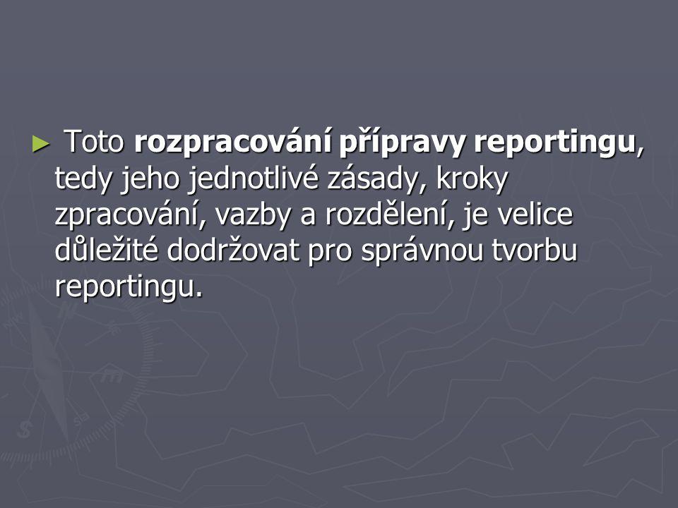 ► Toto rozpracování přípravy reportingu, tedy jeho jednotlivé zásady, kroky zpracování, vazby a rozdělení, je velice důležité dodržovat pro správnou t