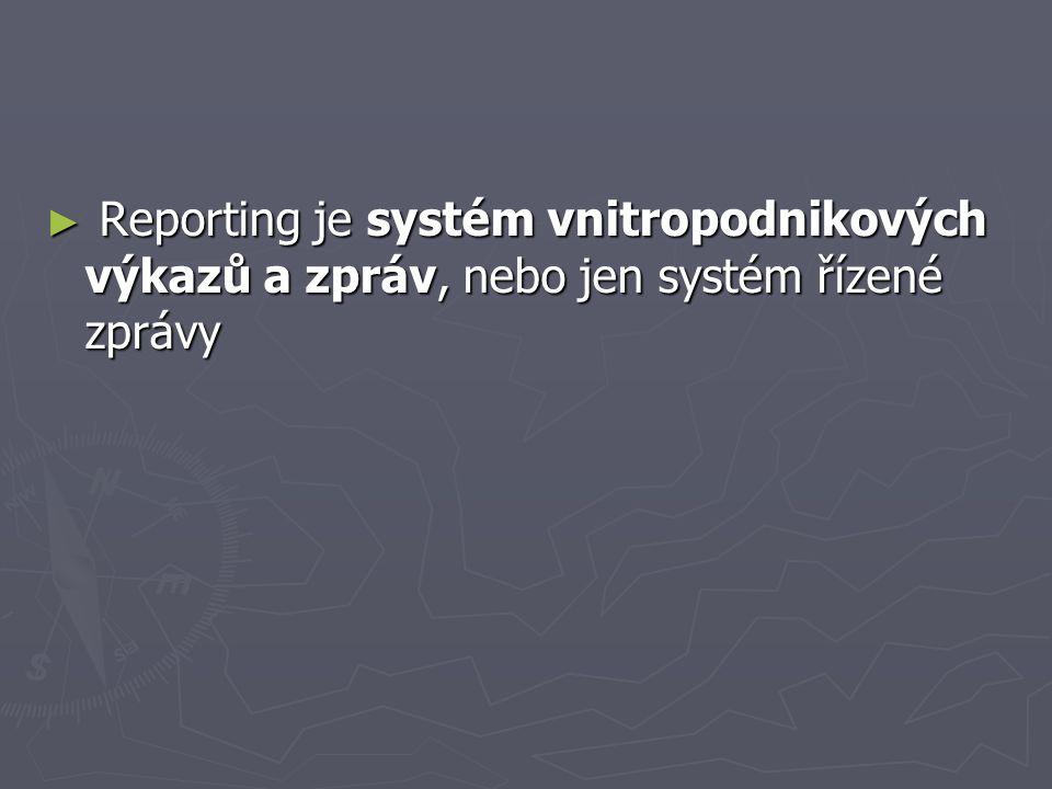 ► Reporting je systém vnitropodnikových výkazů a zpráv, nebo jen systém řízené zprávy