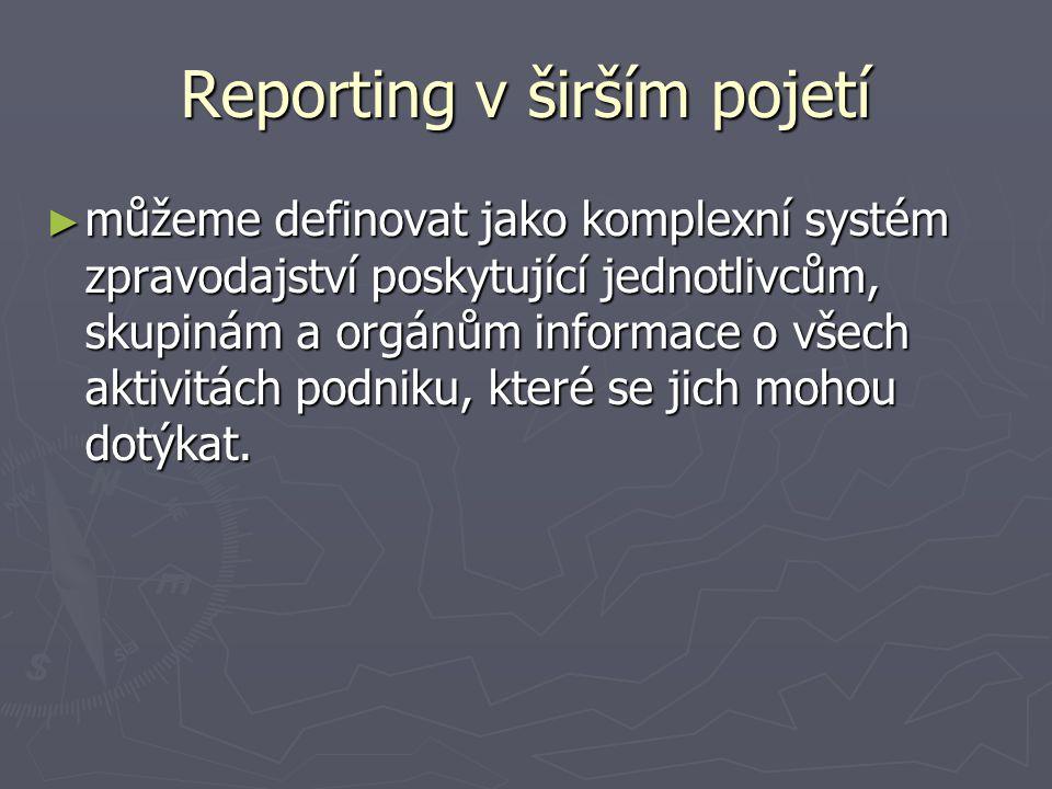 Reporting v širším pojetí ► můžeme definovat jako komplexní systém zpravodajství poskytující jednotlivcům, skupinám a orgánům informace o všech aktivi