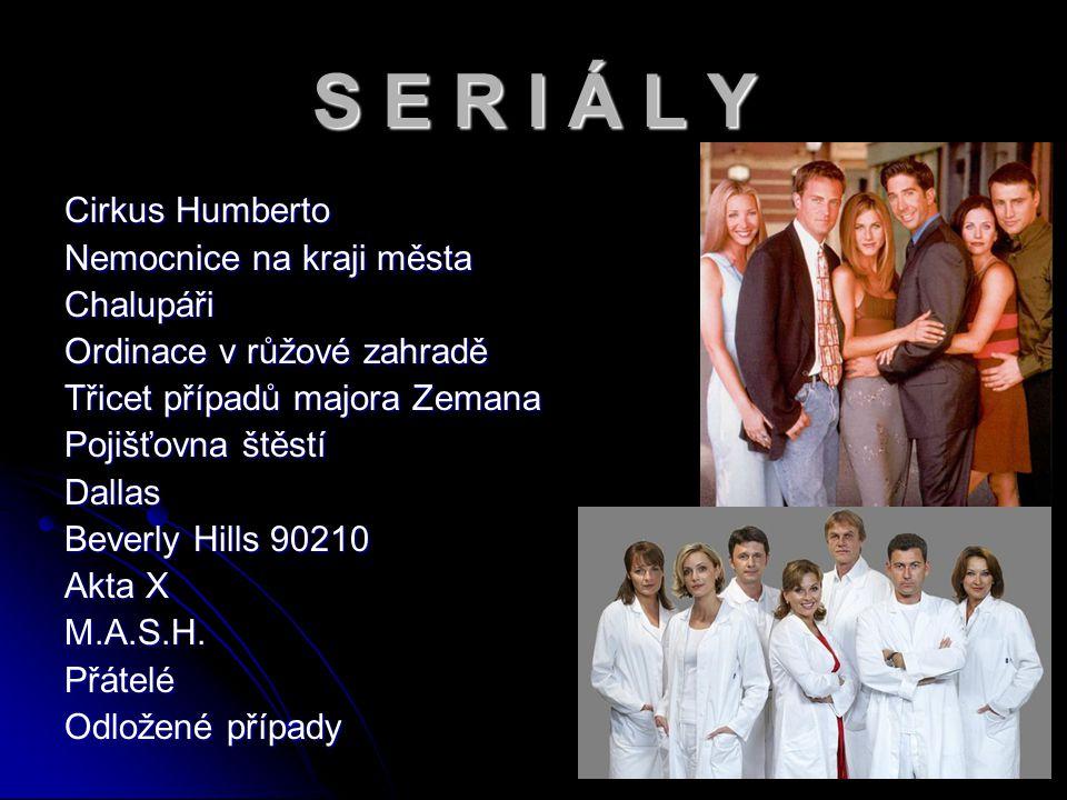 S E R I Á L Y Cirkus Humberto Nemocnice na kraji města Chalupáři Ordinace v růžové zahradě Třicet případů majora Zemana Pojišťovna štěstí Dallas Beverly Hills 90210 Akta X M.A.S.H.Přátelé Odložené případy