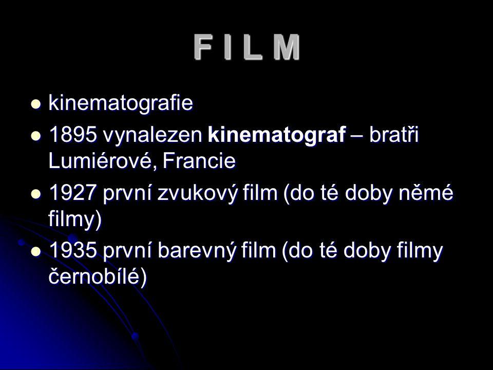 F I L M kinematografie 1895 vynalezen kinematograf – bratři Lumiérové, Francie 1927 první zvukový film (do té doby němé filmy) 1935 první barevný film (do té doby filmy černobílé)