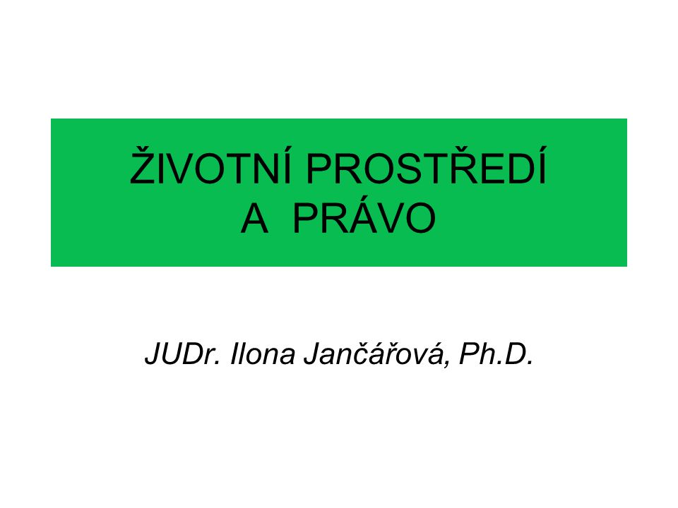 ŽIVOTNÍ PROSTŘEDÍ A PRÁVO JUDr. Ilona Jančářová, Ph.D.