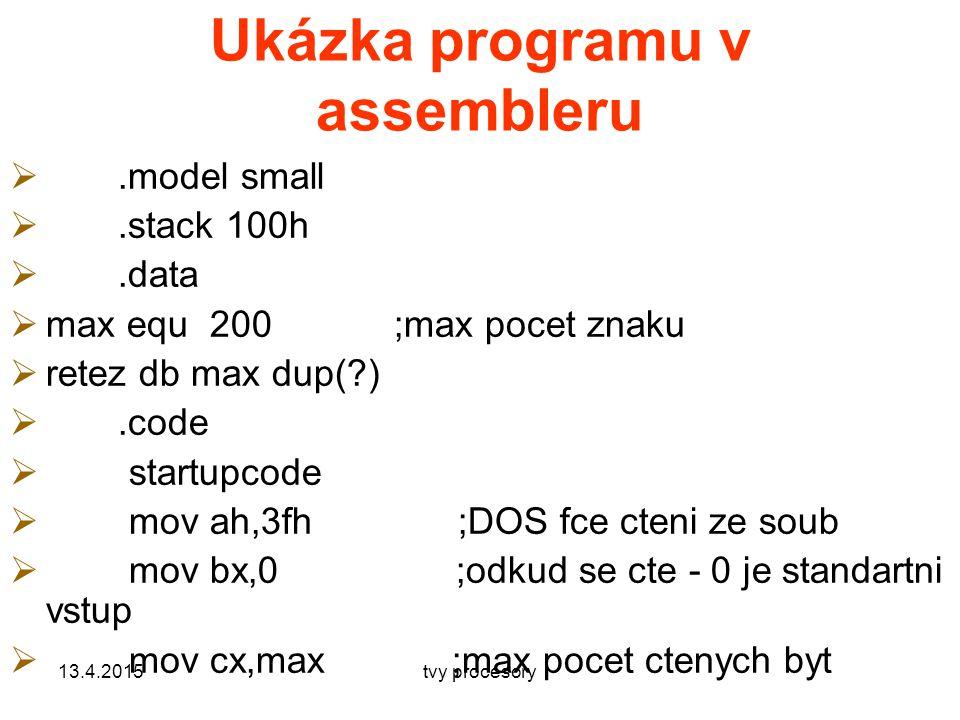 Ukázka programu v assembleru .model small .stack 100h .data  max equ 200;max pocet znaku  retez db max dup(?) .code  startupcode  mov ah,3fh ;DOS fce cteni ze soub  mov bx,0 ;odkud se cte - 0 je standartni vstup  mov cx,max ;max pocet ctenych byt 13.4.2015tvy procesory